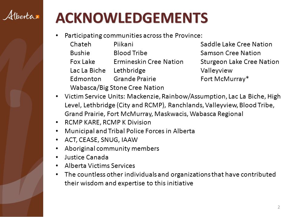 2 ACKNOWLEDGEMENTS Participating communities across the Province: ChatehPiikaniSaddle Lake Cree Nation BushieBlood TribeSamson Cree Nation Fox LakeErmineskin Cree NationSturgeon Lake Cree Nation Lac La BicheLethbridgeValleyview EdmontonGrande PrairieFort McMurray* Wabasca/Big Stone Cree Nation Victim Service Units: Mackenzie, Rainbow/Assumption, Lac La Biche, High Level, Lethbridge (City and RCMP), Ranchlands, Valleyview, Blood Tribe, Grand Prairie, Fort McMurray, Maskwacis, Wabasca Regional RCMP KARE, RCMP K Division Municipal and Tribal Police Forces in Alberta ACT, CEASE, SNUG, IAAW Aboriginal community members Justice Canada Alberta Victims Services The countless other individuals and organizations that have contributed their wisdom and expertise to this initiative