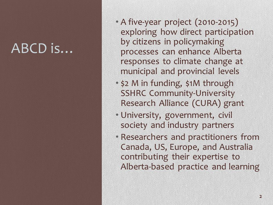 ABCD is… A five-year project (2010-2015) exploring how direct participation by citizens in policymaking processes can enhance Alberta responses to cli