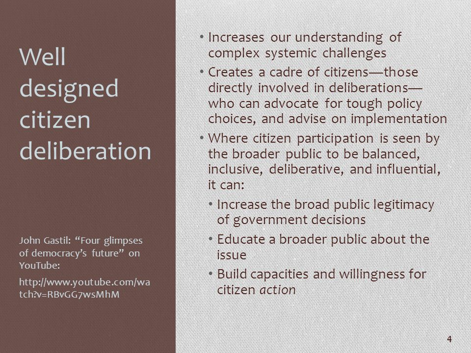 Well designed citizen deliberation Increases our understanding of complex systemic challenges Creates a cadre of citizens—those directly involved in d
