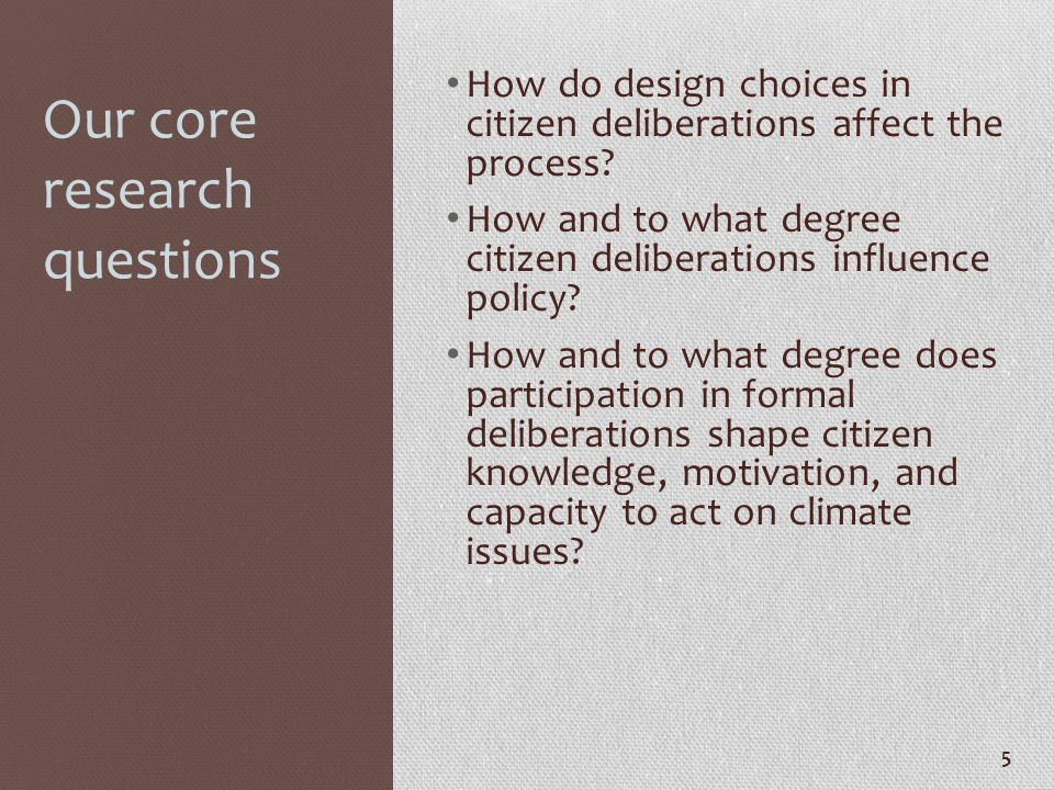 Our core research questions How do design choices in citizen deliberations affect the process? How and to what degree citizen deliberations influence