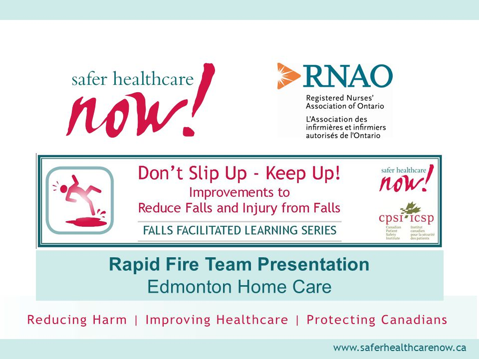 www.saferhealthcarenow.ca Falls Facilitated Learning Series 6 Month Post FFLS Sustainability Plans for Falls Improvement Goal Description ActionPerson ResponsibleMetricsTargeted Completion Geriatric Consult Team to determine effective falls assessment tool Review assessments available in Meditech Geriatric Consult Team and Meditech support personnel Qualitative review by Geriatric Consult Team April 2012 100% of clients will be screened for falls risk by Geriatric Consult Team on initial assessment Repeat 3 falls screening questions and administer SPLATT Geriatric Consult Team Meditech and chart audits Quarterly data collection; annual process evaluation 100% of Geriatric Consult Team clients will have falls prevention/ injury reduction plans Establish plans when creating problem list based on assessment Geriatric Consult Team Meditech and chart audits Quarterly data collection; annual process evaluation Reliably record falls of Geriatric Consult Team clients Establish tracking form for Geriatric Consult Team clients re: falls Geriatric Consult TeamDatabase to monitor frequency of falls post- assessment April 2012; quarterly data collection