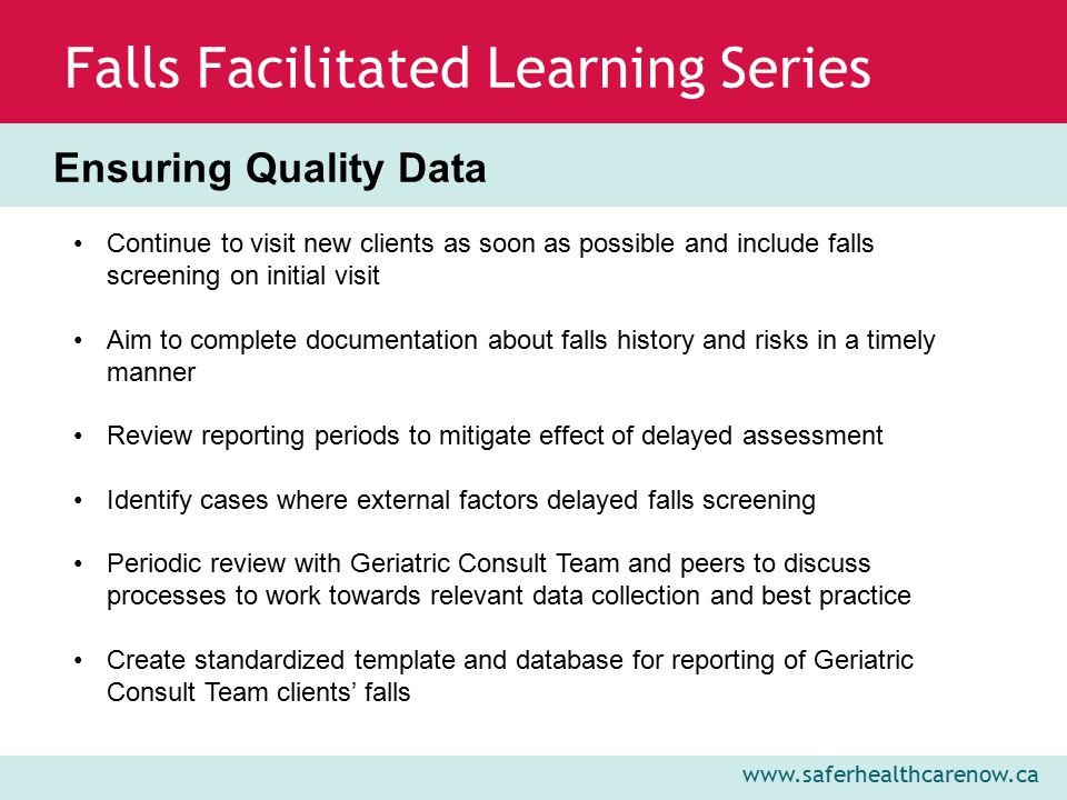 www.saferhealthcarenow.ca Falls Facilitated Learning Series Continue to visit new clients as soon as possible and include falls screening on initial visit Aim to complete documentation about falls history and risks in a timely manner Review reporting periods to mitigate effect of delayed assessment Identify cases where external factors delayed falls screening Periodic review with Geriatric Consult Team and peers to discuss processes to work towards relevant data collection and best practice Create standardized template and database for reporting of Geriatric Consult Team clients' falls Ensuring Quality Data