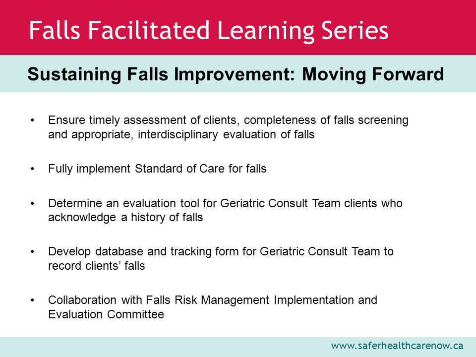 www.saferhealthcarenow.ca Falls Facilitated Learning Series Ensure timely assessment of clients, completeness of falls screening and appropriate, interdisciplinary evaluation of falls Fully implement Standard of Care for falls Determine an evaluation tool for Geriatric Consult Team clients who acknowledge a history of falls Develop database and tracking form for Geriatric Consult Team to record clients' falls Collaboration with Falls Risk Management Implementation and Evaluation Committee Sustaining Falls Improvement: Moving Forward