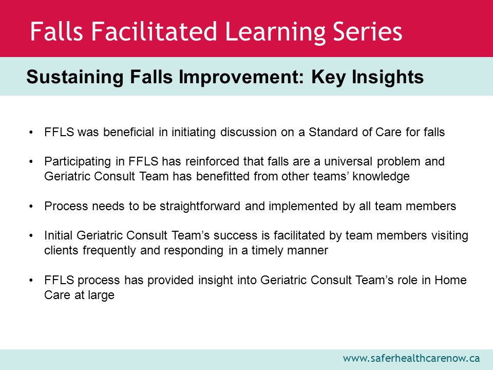www.saferhealthcarenow.ca Falls Facilitated Learning Series Sustaining Falls Improvement: Key Insights FFLS was beneficial in initiating discussion on a Standard of Care for falls Participating in FFLS has reinforced that falls are a universal problem and Geriatric Consult Team has benefitted from other teams' knowledge Process needs to be straightforward and implemented by all team members Initial Geriatric Consult Team's success is facilitated by team members visiting clients frequently and responding in a timely manner FFLS process has provided insight into Geriatric Consult Team's role in Home Care at large