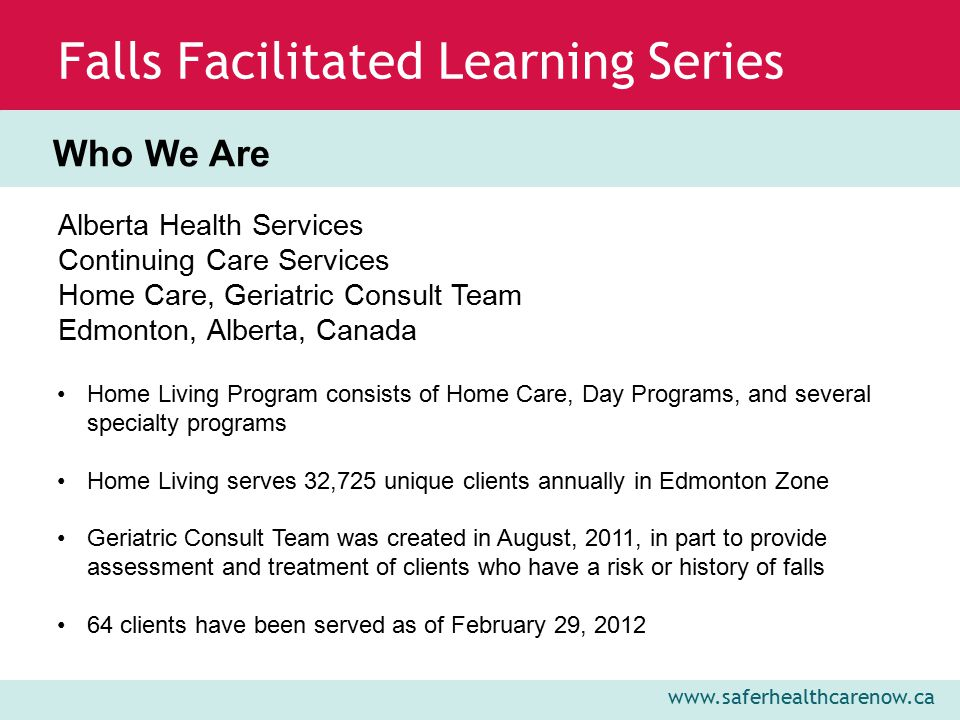 www.saferhealthcarenow.ca Falls Facilitated Learning Series Deb Payne, MScHP Manager, Quality Initiatives and Program Support Phone: (780)-735-3354 Email: Deb.Payne@albertahealthservices.caDeb.Payne@albertahealthservices.ca Jennifer Russill, BScPT Physical Therapist, Geriatric Consult Team Phone: (780)-408-5973 Email:Jennifer.Russill@albertahealthservices.caJennifer.Russill@albertahealthservices.ca Contact Information