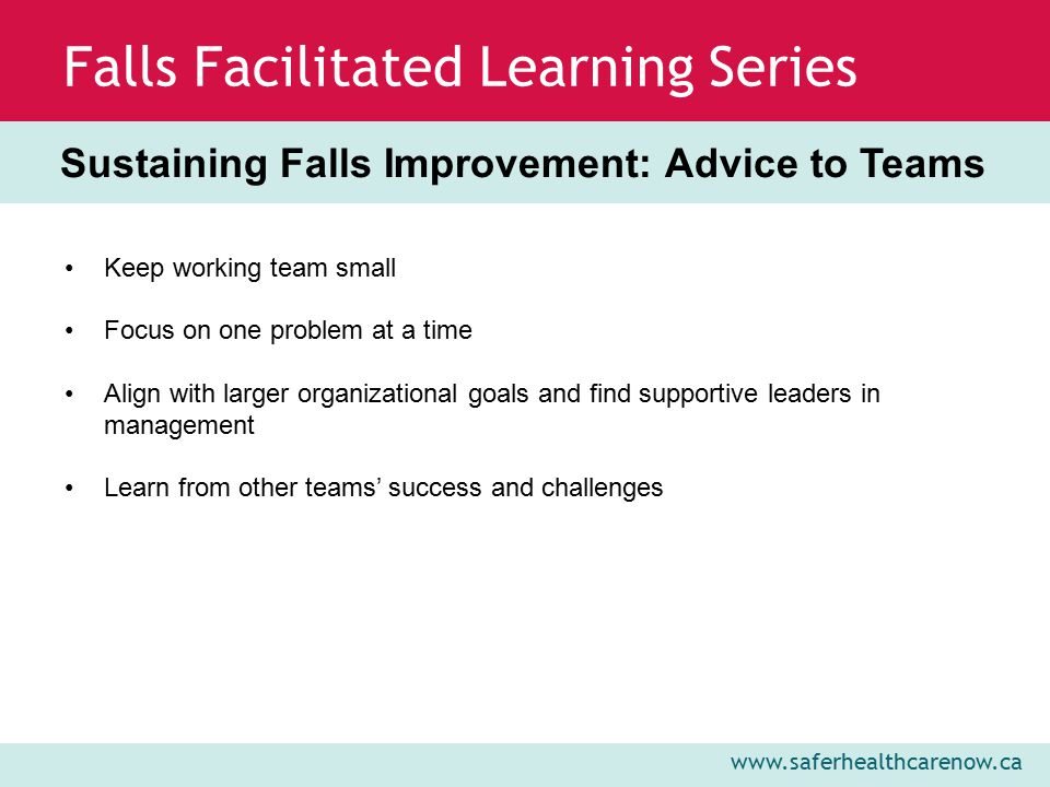 www.saferhealthcarenow.ca Falls Facilitated Learning Series Sustaining Falls Improvement: Advice to Teams Keep working team small Focus on one problem at a time Align with larger organizational goals and find supportive leaders in management Learn from other teams' success and challenges
