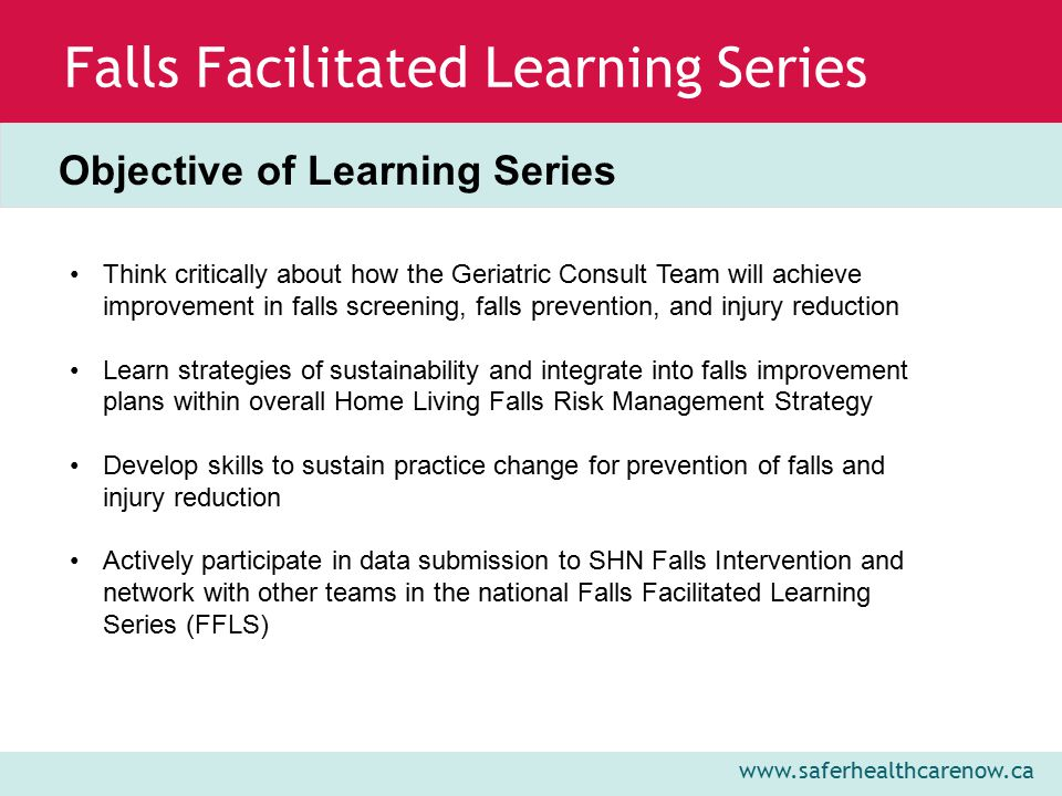www.saferhealthcarenow.ca Falls Facilitated Learning Series Objective of Learning Series Think critically about how the Geriatric Consult Team will achieve improvement in falls screening, falls prevention, and injury reduction Learn strategies of sustainability and integrate into falls improvement plans within overall Home Living Falls Risk Management Strategy Develop skills to sustain practice change for prevention of falls and injury reduction Actively participate in data submission to SHN Falls Intervention and network with other teams in the national Falls Facilitated Learning Series (FFLS)