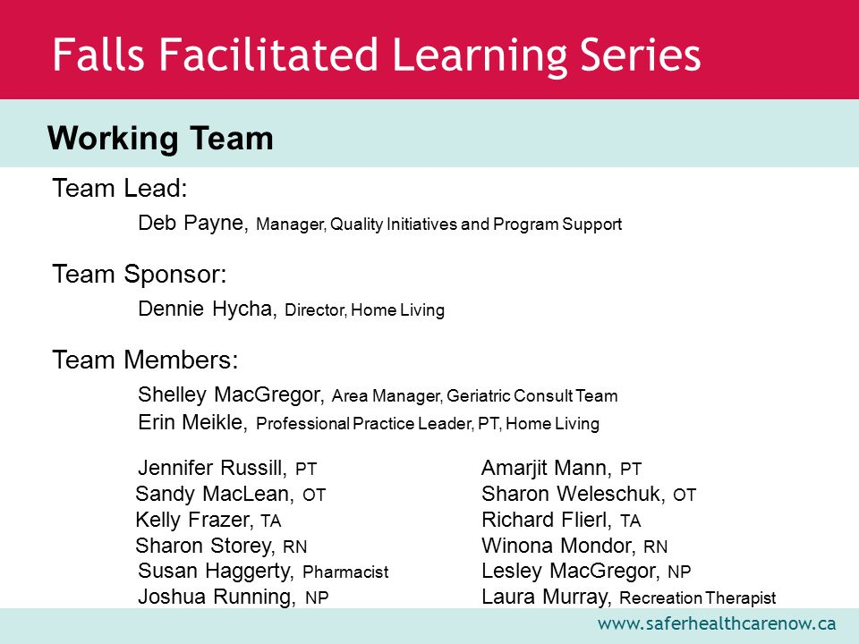 www.saferhealthcarenow.ca Falls Facilitated Learning Series Geriatric Consult Team evaluated its current comprehensive initial assessment tool to determine its usefulness in falls screening and evaluation PDSA cycle determined that the assessment tool in combination with the screening questions and SPLATT was an adequate screening tool, but additional targeted assessments should be explored for further evaluation of falls and falls risk Geriatric Consult Team is exploring documents available in Meditech to assist in interdisciplinary assessment of falls Geriatric Consult Team is working in collaboration with Falls Risk Management Implementation and Evaluation Team to standardize interventions for clients at low and high risk for falls Plan, Do, Study, Act (PDSA) Cycle