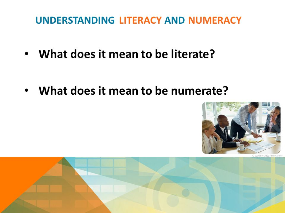 UNDERSTANDING LITERACY AND NUMERACY What does it mean to be literate? What does it mean to be numerate? © Jupiterimages/Photos.com