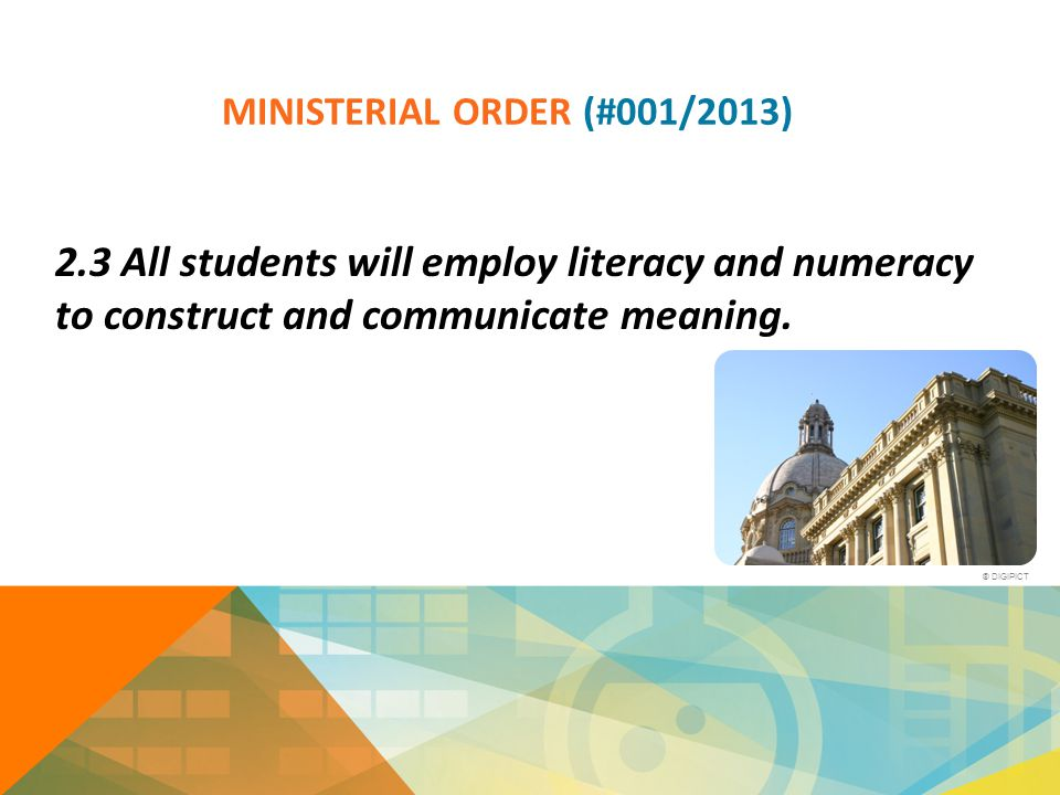 MINISTERIAL ORDER (#001/2013) 2.3 All students will employ literacy and numeracy to construct and communicate meaning. ® DIGIPICT