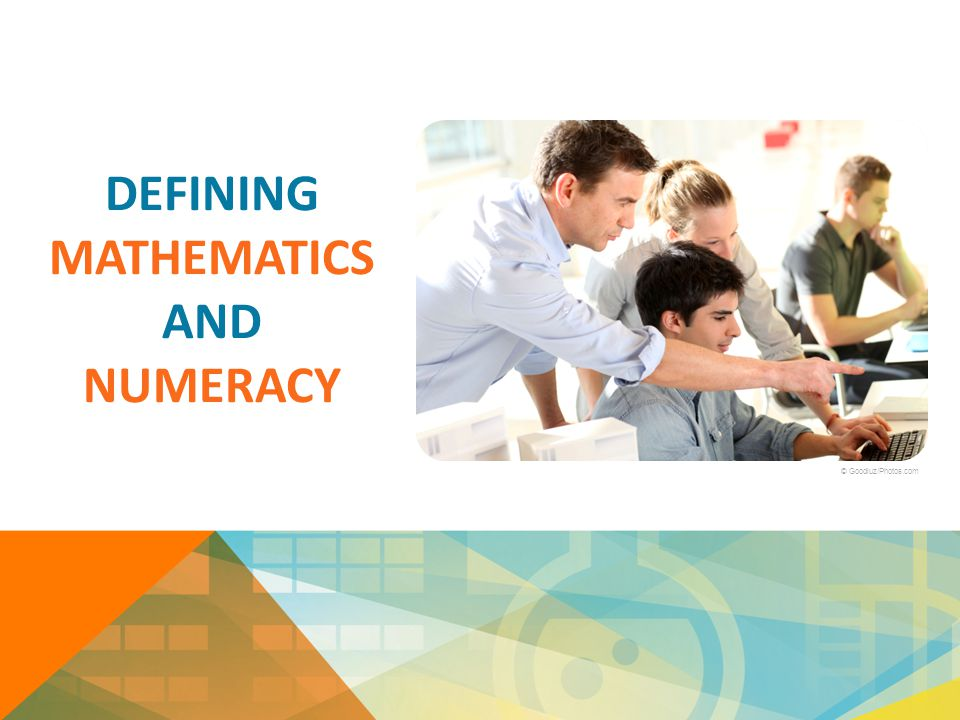 DEFINING MATHEMATICS AND NUMERACY © Goodluz/Photos.com