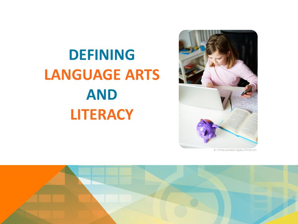 DEFINING LANGUAGE ARTS AND LITERACY © monkeybusinessimagesL/Photos.com