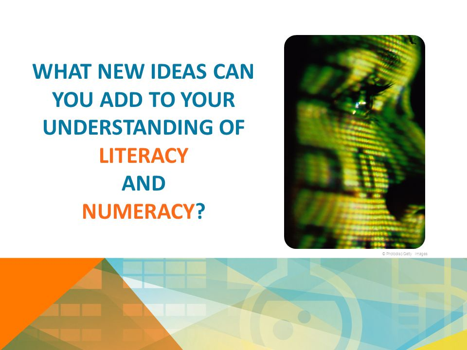 WHAT NEW IDEAS CAN YOU ADD TO YOUR UNDERSTANDING OF LITERACY AND NUMERACY? © Photodisc/Getty Images