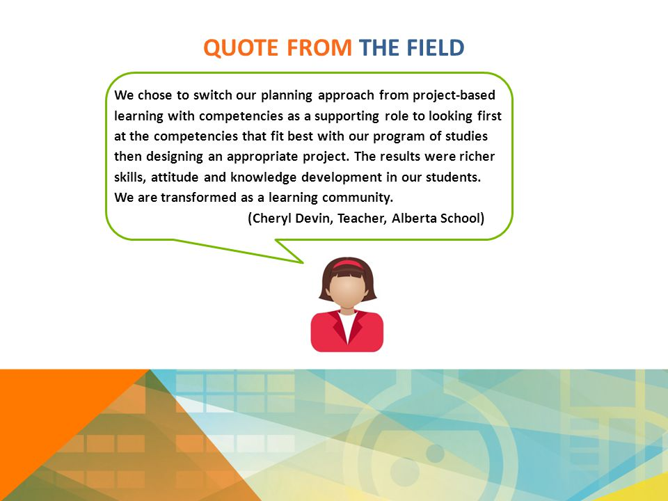 QUOTE FROM THE FIELD We chose to switch our planning approach from project-based learning with competencies as a supporting role to looking first at t