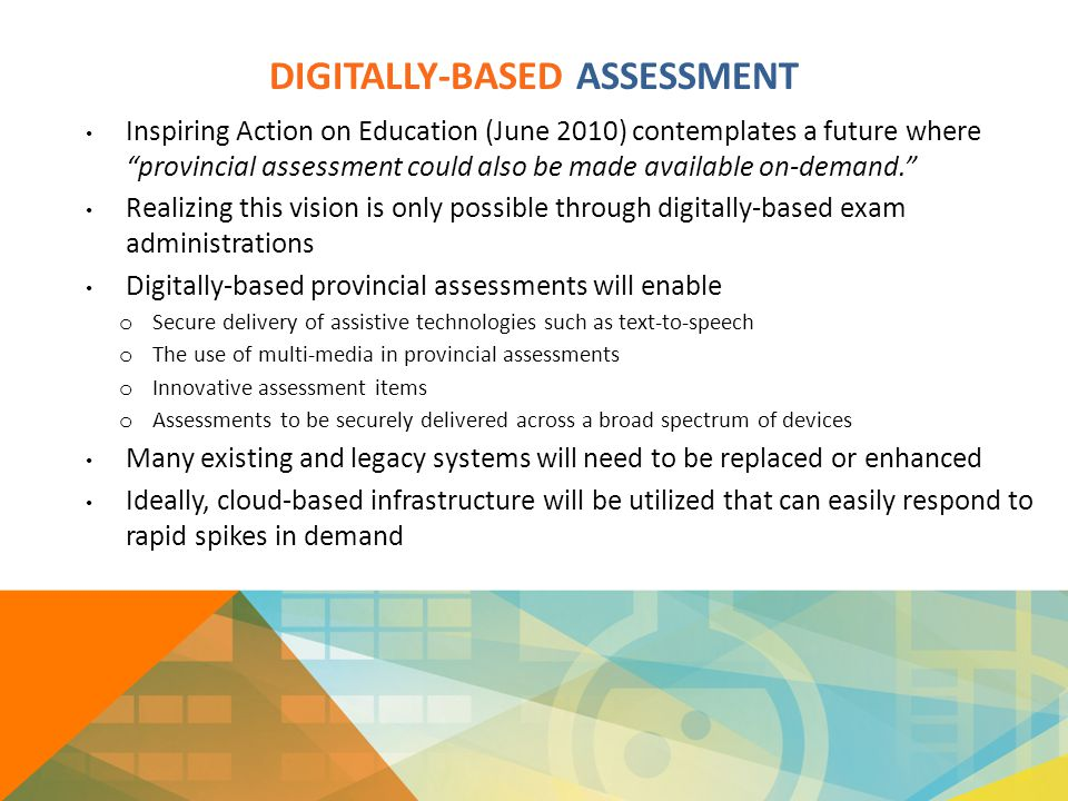 "DIGITALLY-BASED ASSESSMENT Inspiring Action on Education (June 2010) contemplates a future where ""provincial assessment could also be made available o"