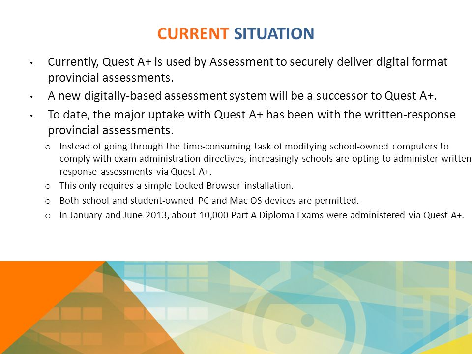 CURRENT SITUATION Currently, Quest A+ is used by Assessment to securely deliver digital format provincial assessments. A new digitally-based assessmen