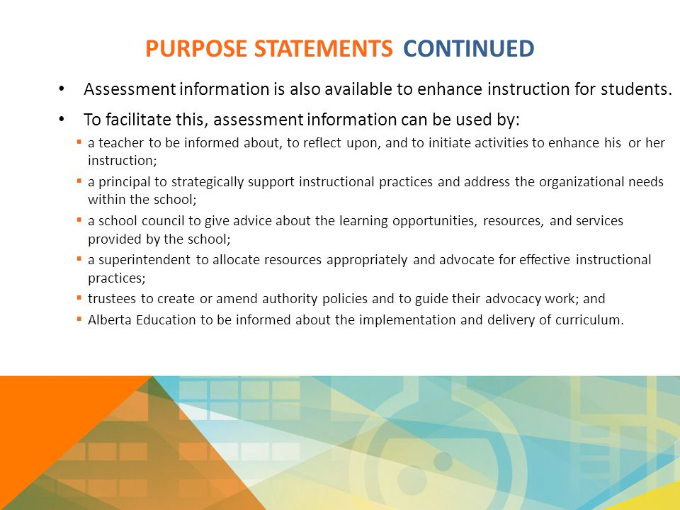 PURPOSE STATEMENTS CONTINUED Assessment information is also available to enhance instruction for students. To facilitate this, assessment information