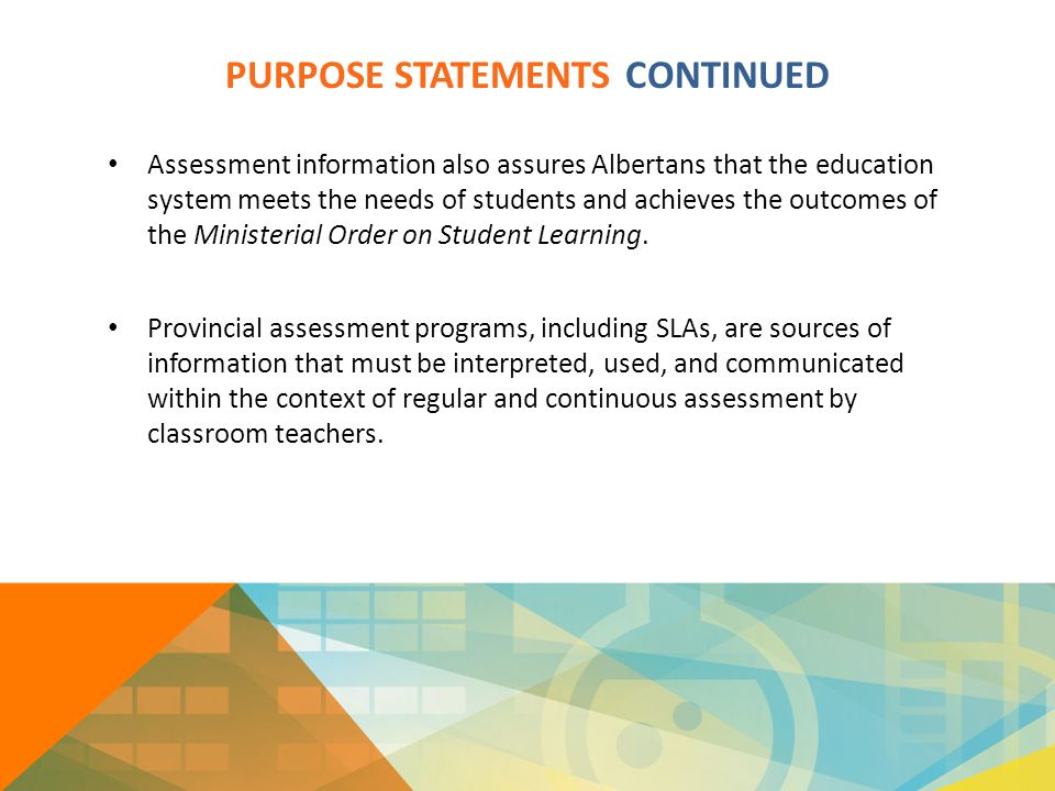 PURPOSE STATEMENTS CONTINUED Assessment information also assures Albertans that the education system meets the needs of students and achieves the outc