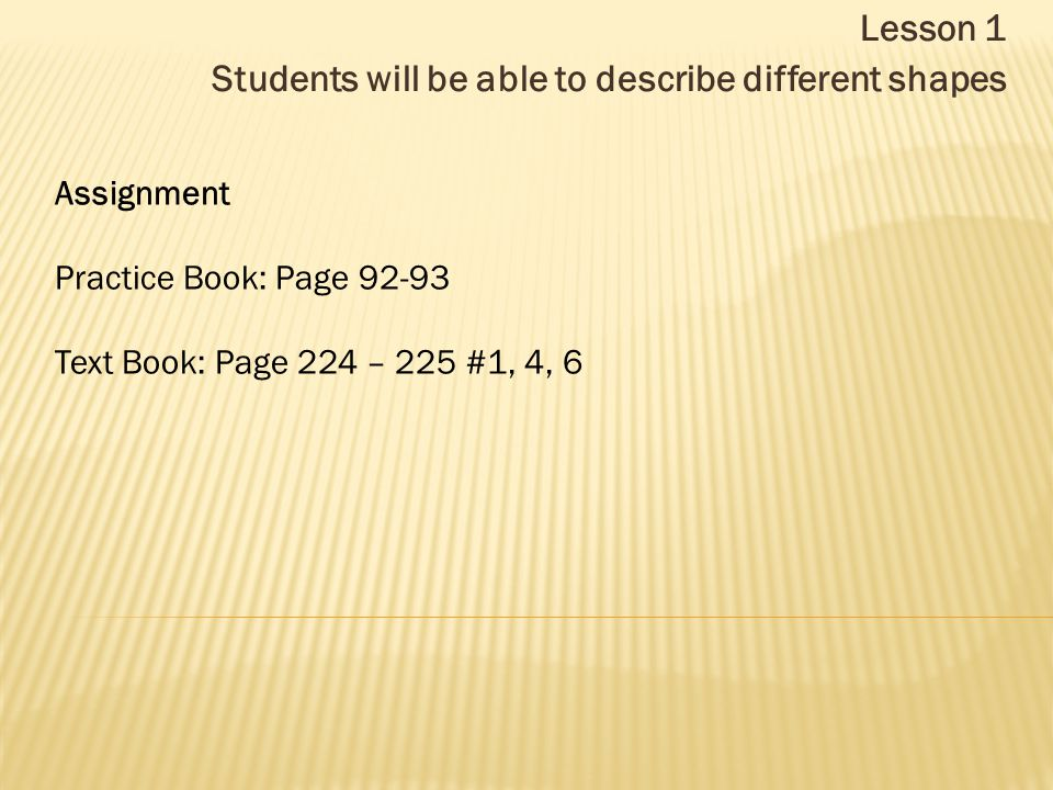 Lesson 1 Students will be able to describe different shapes Assignment Practice Book: Page 92-93 Text Book: Page 224 – 225 #1, 4, 6