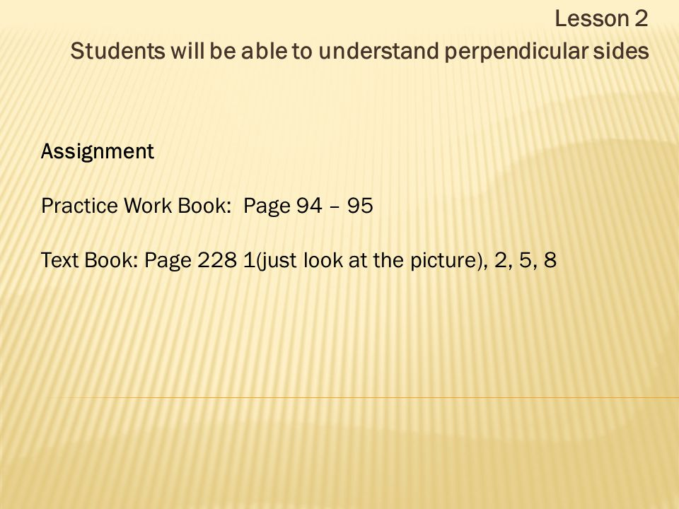 Lesson 2 Students will be able to understand perpendicular sides Assignment Practice Work Book: Page 94 – 95 Text Book: Page 228 1(just look at the picture), 2, 5, 8