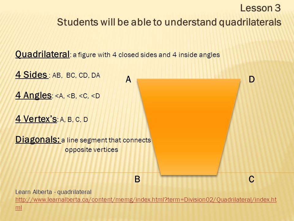 Lesson 3 Students will be able to understand quadrilaterals Learn Alberta - quadrilateral http://www.learnalberta.ca/content/memg/index.html term=Division02/Quadrilateral/index.ht ml Quadrilateral : a figure with 4 closed sides and 4 inside angles 4 Sides : AB, BC, CD, DA 4 Angles : <A, <B, <C, <D 4 Vertex's : A, B, C, D Diagonals: a line segment that connects opposite vertices A B C D