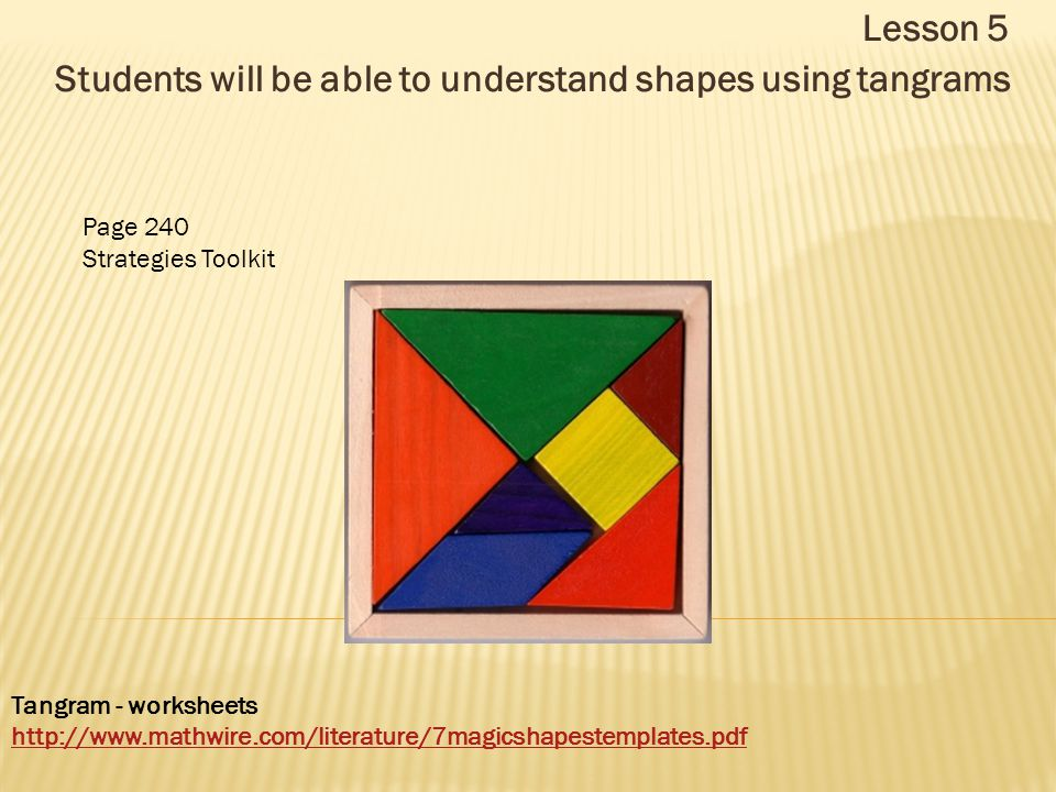 Lesson 5 Students will be able to understand shapes using tangrams Tangram - worksheets http://www.mathwire.com/literature/7magicshapestemplates.pdf Page 240 Strategies Toolkit