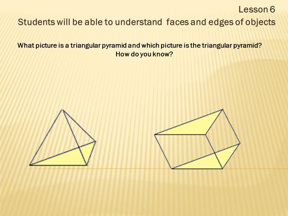 Lesson 6 Students will be able to understand faces and edges of objects What picture is a triangular pyramid and which picture is the triangular pyram
