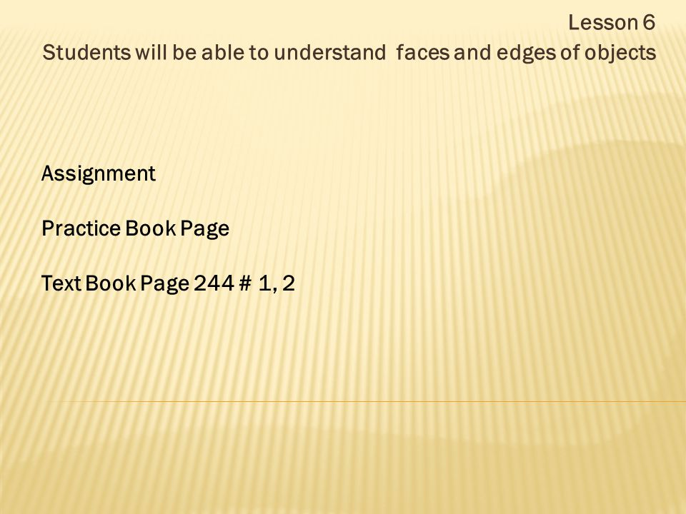Lesson 6 Students will be able to understand faces and edges of objects Assignment Practice Book Page Text Book Page 244 # 1, 2