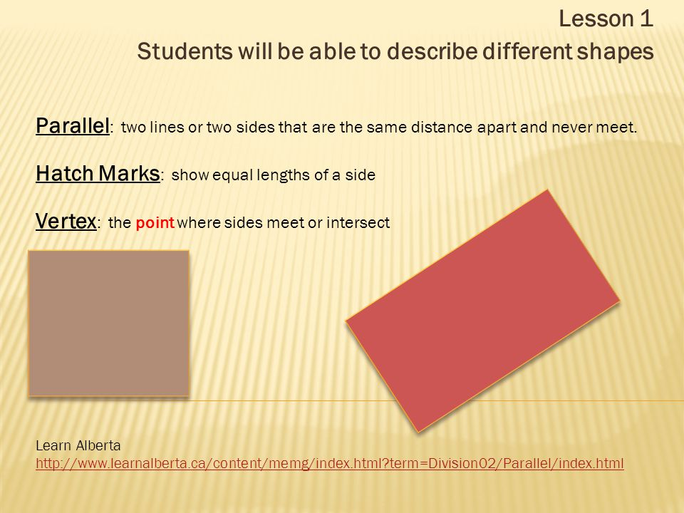 Lesson 1 Students will be able to describe different shapes Learn Alberta http://www.learnalberta.ca/content/memg/index.html?term=Division02/Parallel/