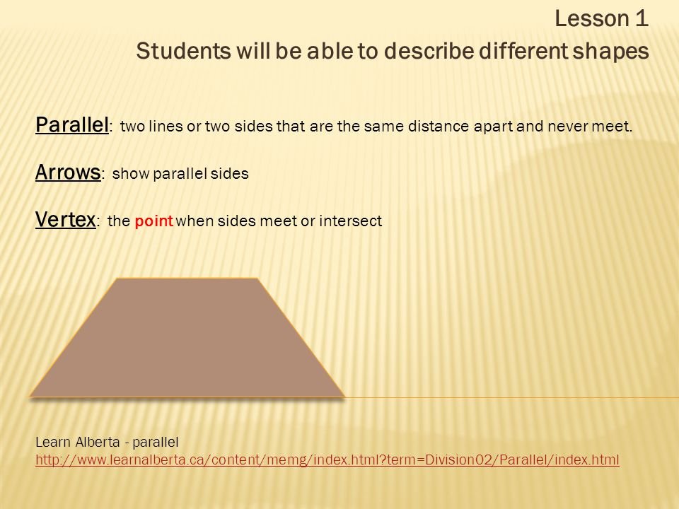 Lesson 1 Students will be able to describe different shapes Learn Alberta - parallel http://www.learnalberta.ca/content/memg/index.html term=Division02/Parallel/index.html Parallel : two lines or two sides that are the same distance apart and never meet.