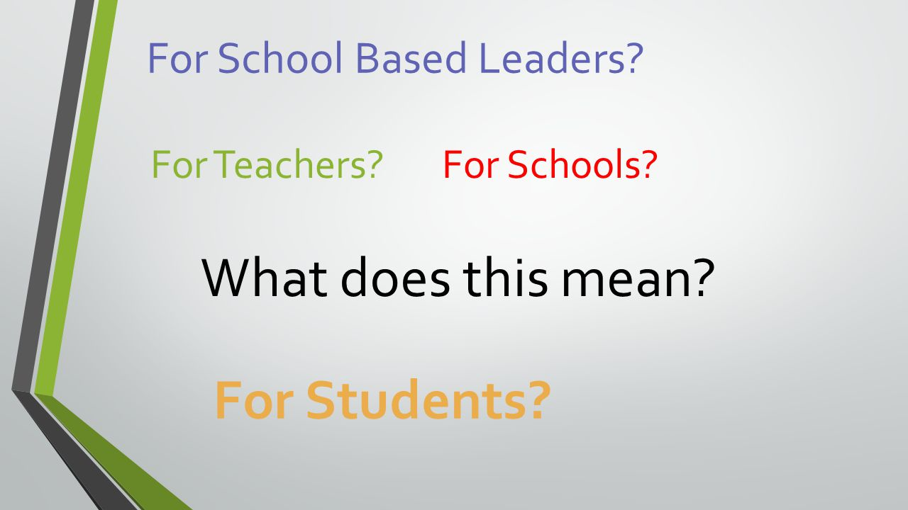What does this mean? For School Based Leaders? For Teachers? For Schools? For Students?