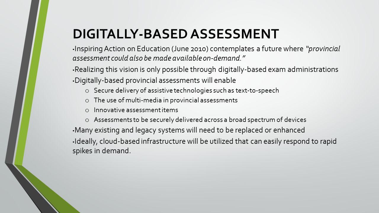 DIGITALLY-BASED ASSESSMENT Inspiring Action on Education (June 2010) contemplates a future where provincial assessment could also be made available on-demand. Realizing this vision is only possible through digitally-based exam administrations Digitally-based provincial assessments will enable o Secure delivery of assistive technologies such as text-to-speech o The use of multi-media in provincial assessments o Innovative assessment items o Assessments to be securely delivered across a broad spectrum of devices Many existing and legacy systems will need to be replaced or enhanced Ideally, cloud-based infrastructure will be utilized that can easily respond to rapid spikes in demand.