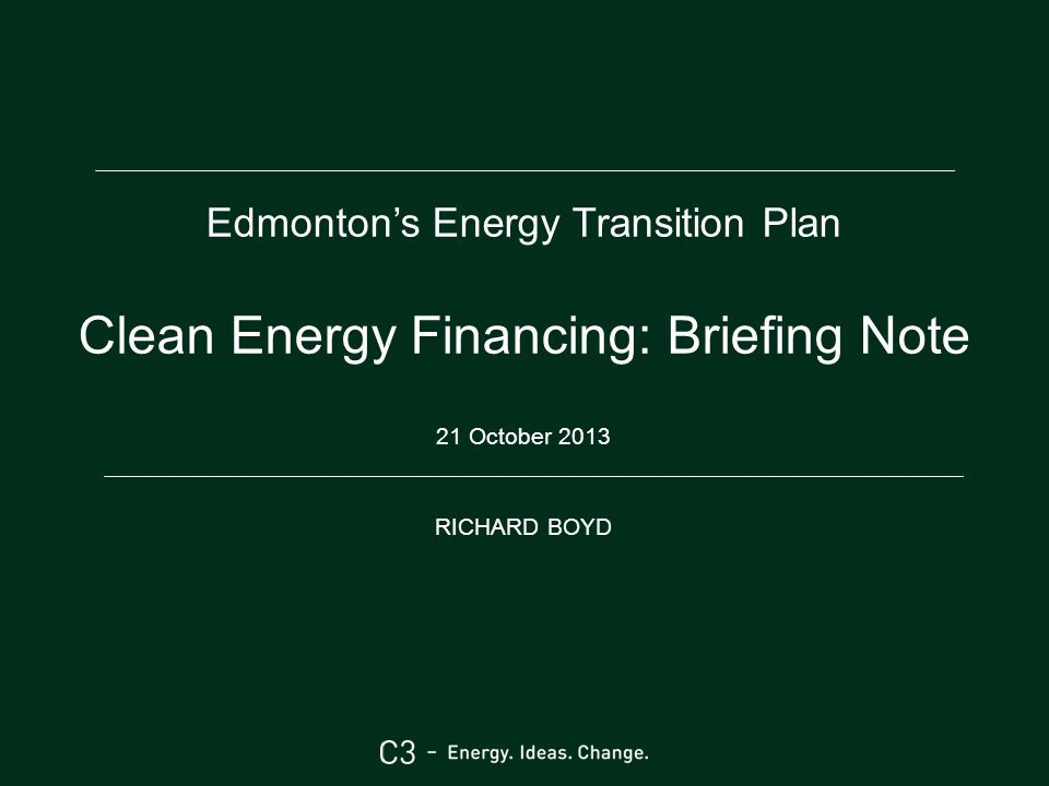 Edmonton's Energy Transition Plan Clean Energy Financing: Briefing Note 21 October 2013 RICHARD BOYD