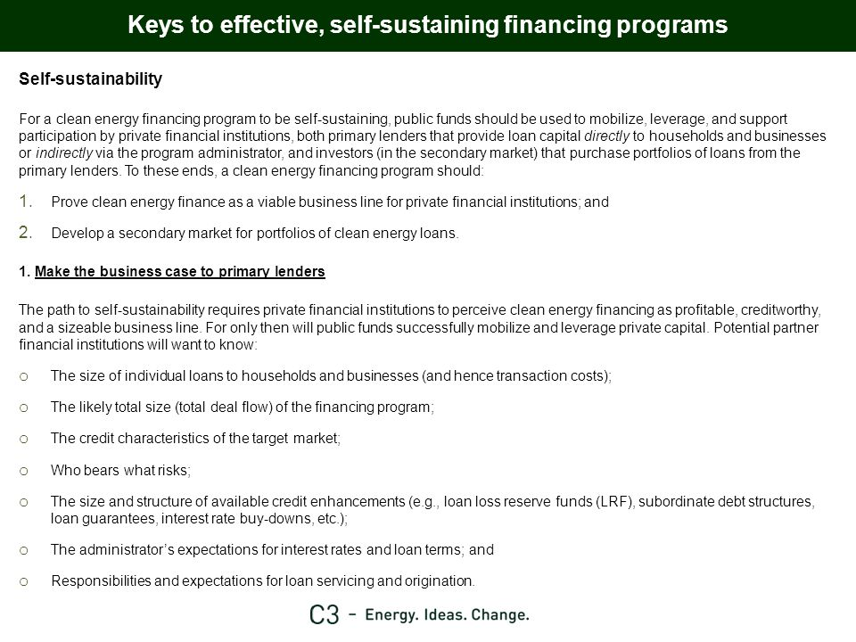Summary of potentially sustainable clean energy financing programs ProgramSectors Source of initial program funds Program administrator Loan originator Repayment vehicle Risk profile Market enabling actions Scalability Property assessed (LIC) Single-family Multi-family Commercial Industrial GOA, COE grants, debt Private FI debt Utility ratepayers (though this requires further steps in terms of giving AUC mandate and waiting approval) COE entity Independent third-party COE entity Independent third-party Private FI (only with open market model) Property tax billPerformance: Property owner, contractor, or insurance provider Recourse: Property Financial: credit enhancement, then investors Changes to LIC part of MGA Consent or approval from first lien mortgage holders LRF, subordinate debt or loan guarantee Large – aggregation and sale or refinancing on secondary capital markets Energy savings agreement (ESA) Multi-family Commercial Industrial GOA, COE grants, debt Private FI debt COE entity Independent third-party COE entity Independent third-party Special purpose entity (only for large projects) Savings agreement (service fee or payments) Performance: SPE, administrator, or insurance provider Recourse: Equipment Financial: credit enhancement, SPE for large projects, then investors Enable public entities to use ESA (unclear as to whether contracts classified as loans, requiring changes to covenants of MGA) LRF, subordinate debt or loan guarantee Large – aggregation and sale or refinancing on secondary capital markets On-bill tariff repayment Single-family (though legal uncertainty) Multi-family Commercial Industrial GOA, COE grants, debt Private FI debt Utility ratepayers (though utilities and regulators reluctant to put their capital at risk in loans) COE entity Independent third-party Utility Private FIUtility billPerformance: Property owner, contractor, or insurance provider Recourse: Utility service Financial: credit enhancement, then investors Regulatory approval by AUC Possible changes to consumer lending regs LRF, subordinate debt or loan guarantee Large – though a number of issues need to be dealt with more thoroughly to make on-bill repayment viable on a larger scale, and many existing programs rely on public funding