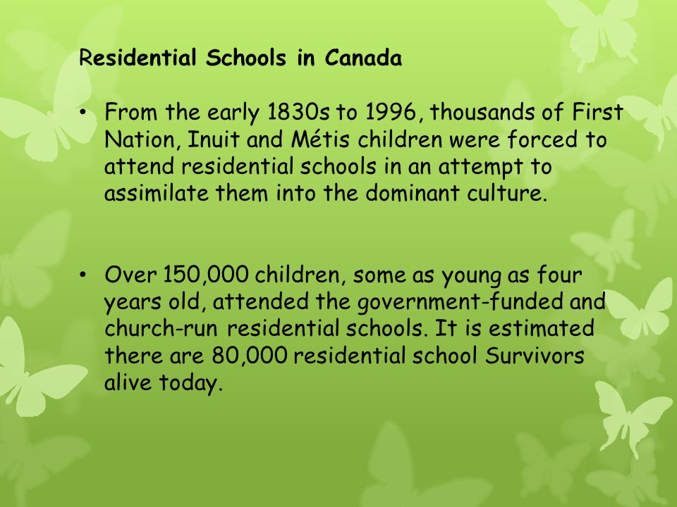 Residential Schools in Canada From the early 1830s to 1996, thousands of First Nation, Inuit and Métis children were forced to attend residential schools in an attempt to assimilate them into the dominant culture.