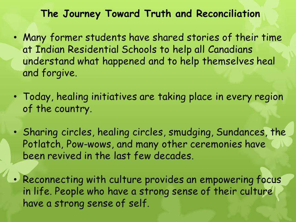 The Journey Toward Truth and Reconciliation Many former students have shared stories of their time at Indian Residential Schools to help all Canadians understand what happened and to help themselves heal and forgive.