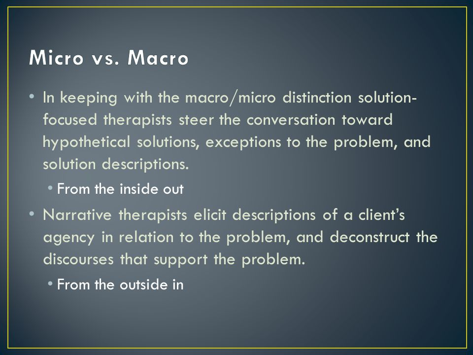 In keeping with the macro/micro distinction solution- focused therapists steer the conversation toward hypothetical solutions, exceptions to the problem, and solution descriptions.