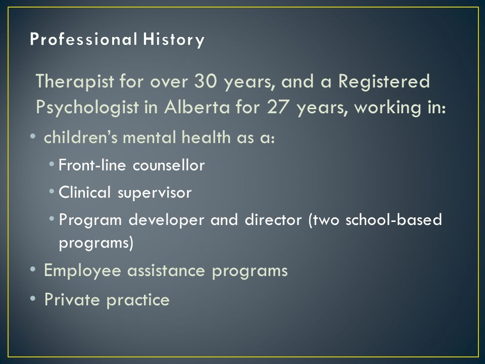 Therapist for over 30 years, and a Registered Psychologist in Alberta for 27 years, working in: children's mental health as a: Front-line counsellor Clinical supervisor Program developer and director (two school-based programs) Employee assistance programs Private practice