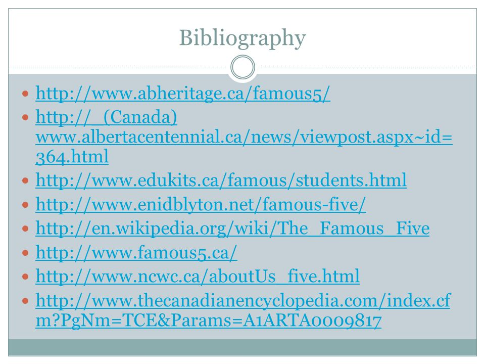 Bibliography http://www.abheritage.ca/famous5/ http://_(Canada) www.albertacentennial.ca/news/viewpost.aspx~id= 364.html http://_(Canada) www.albertacentennial.ca/news/viewpost.aspx~id= 364.html http://www.edukits.ca/famous/students.html http://www.enidblyton.net/famous-five/ http://en.wikipedia.org/wiki/The_Famous_Five http://en.wikipedia.org/wiki/The_Famous_Five http://www.famous5.ca/ http://www.ncwc.ca/aboutUs_five.html http://www.thecanadianencyclopedia.com/index.cf m?PgNm=TCE&Params=A1ARTA0009817 http://www.thecanadianencyclopedia.com/index.cf m?PgNm=TCE&Params=A1ARTA0009817
