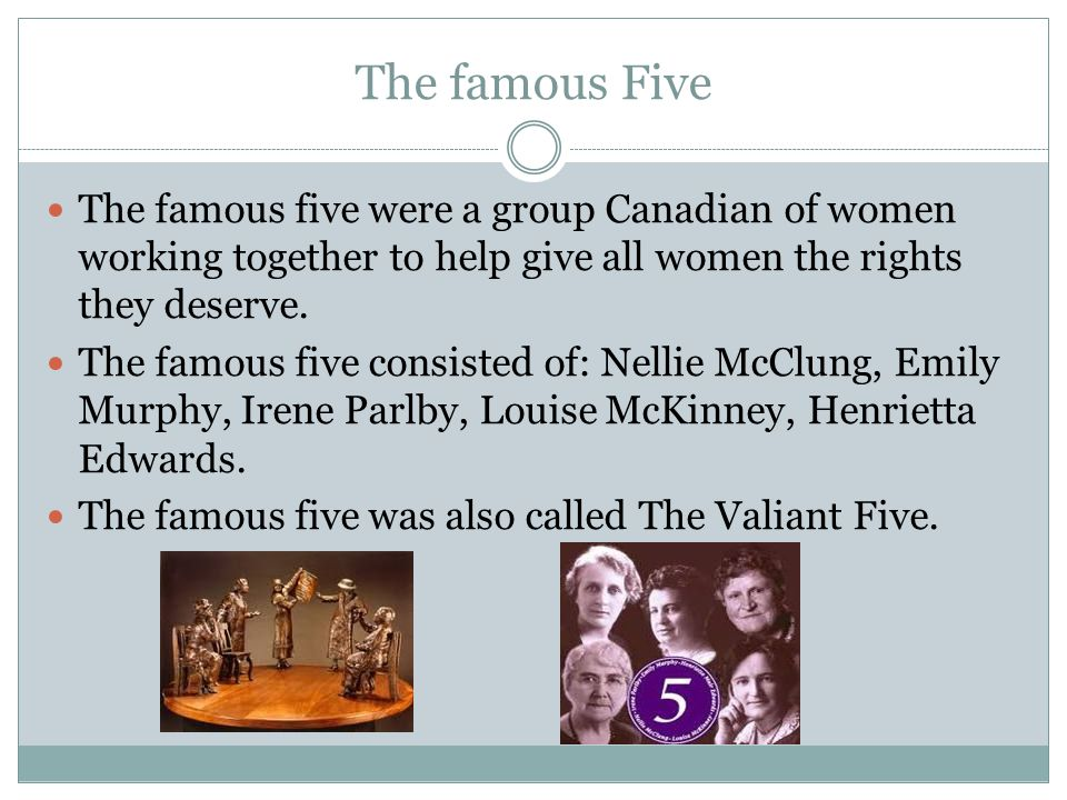 The famous Five The famous five were a group Canadian of women working together to help give all women the rights they deserve.