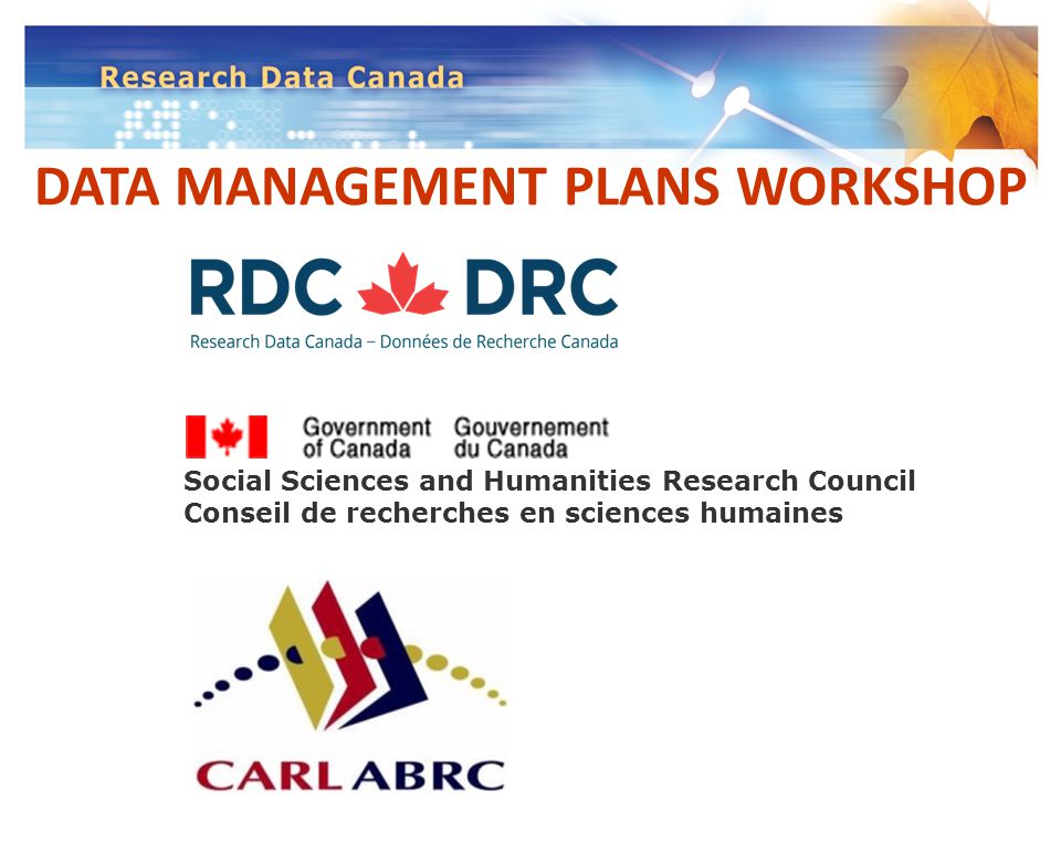DATA MANAGEMENT PLANS WORKSHOP Social Sciences and Humanities Research Council Conseil de recherches en sciences humaines