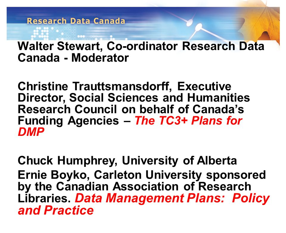 Walter Stewart, Co-ordinator Research Data Canada - Moderator Christine Trauttsmansdorff, Executive Director, Social Sciences and Humanities Research Council on behalf of Canada's Funding Agencies – The TC3+ Plans for DMP Chuck Humphrey, University of Alberta Ernie Boyko, Carleton University sponsored by the Canadian Association of Research Libraries.