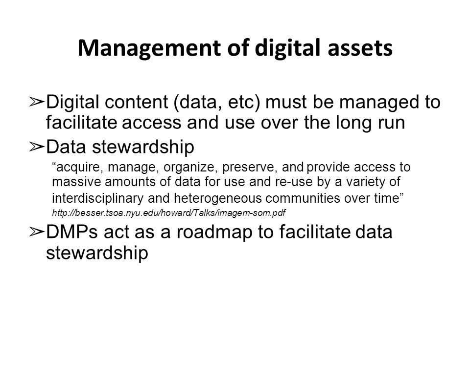 Management of digital assets ➢ Digital content (data, etc) must be managed to facilitate access and use over the long run ➢ Data stewardship acquire, manage, organize, preserve, and provide access to massive amounts of data for use and re-use by a variety of interdisciplinary and heterogeneous communities over time http://besser.tsoa.nyu.edu/howard/Talks/imagem-som.pdf ➢ DMPs act as a roadmap to facilitate data stewardship
