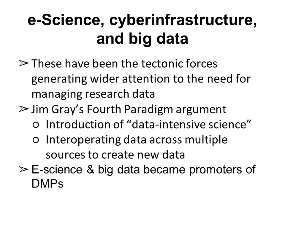 e-Science, cyberinfrastructure, and big data ➢ These have been the tectonic forces generating wider attention to the need for managing research data ➢ Jim Gray's Fourth Paradigm argument ○Introduction of data-intensive science ○Interoperating data across multiple sources to create new data ➢ E-science & big data became promoters of DMPs
