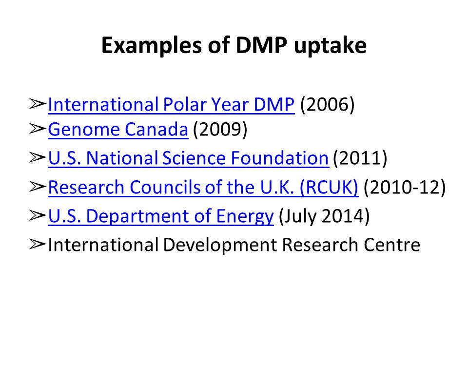 Examples of DMP uptake ➢ International Polar Year DMP (2006) International Polar Year DMP ➢ Genome Canada (2009) Genome Canada ➢ U.S.