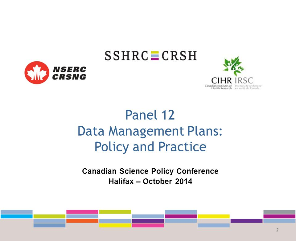 Panel 12 Data Management Plans: Policy and Practice 2 Canadian Science Policy Conference Halifax – October 2014