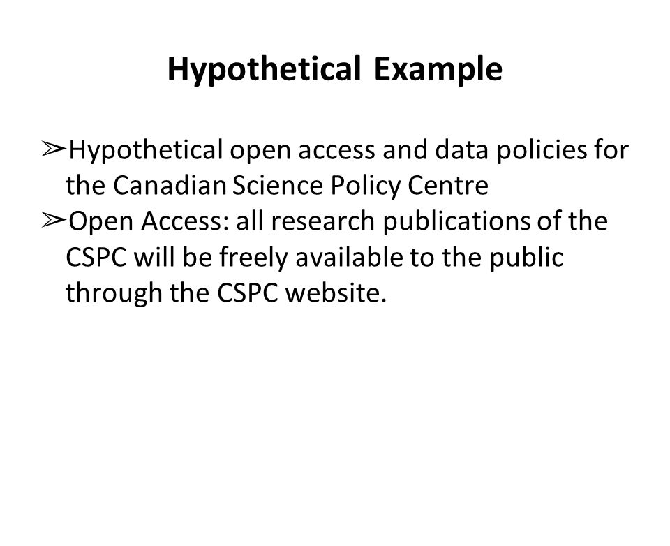 Hypothetical Example ➢ Hypothetical open access and data policies for the Canadian Science Policy Centre ➢ Open Access: all research publications of the CSPC will be freely available to the public through the CSPC website.