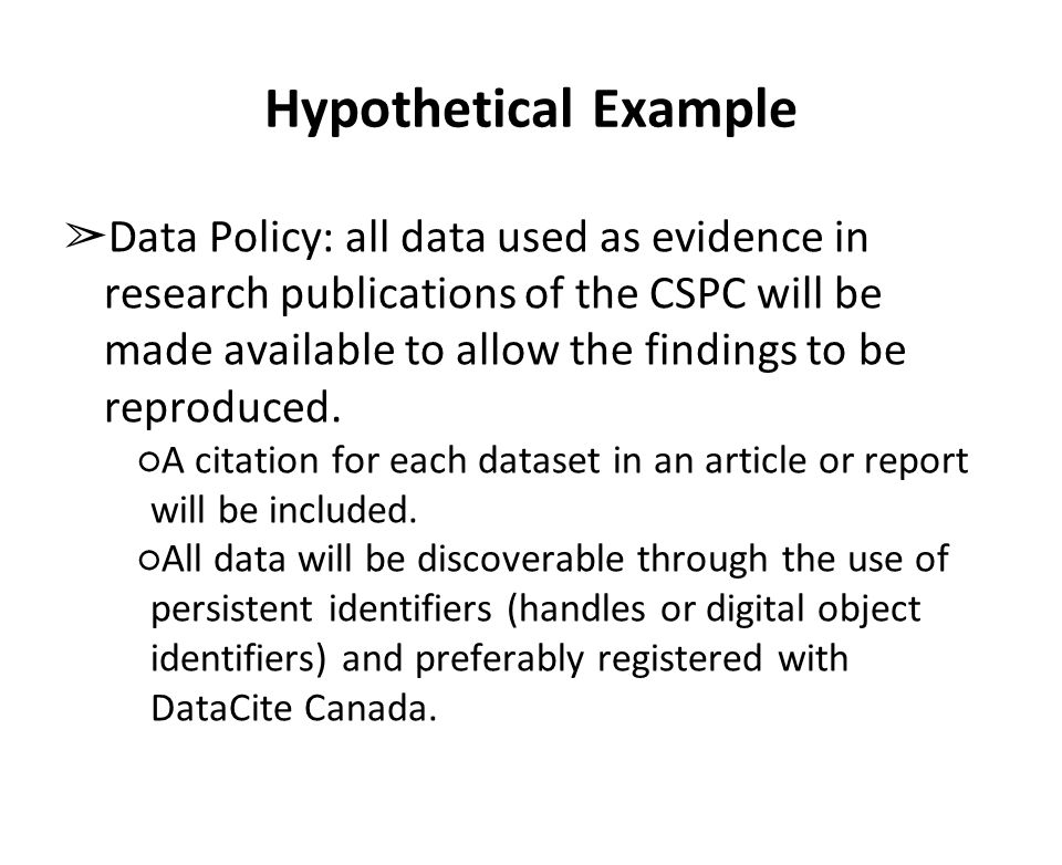Hypothetical Example ➢ Data Policy: all data used as evidence in research publications of the CSPC will be made available to allow the findings to be reproduced.