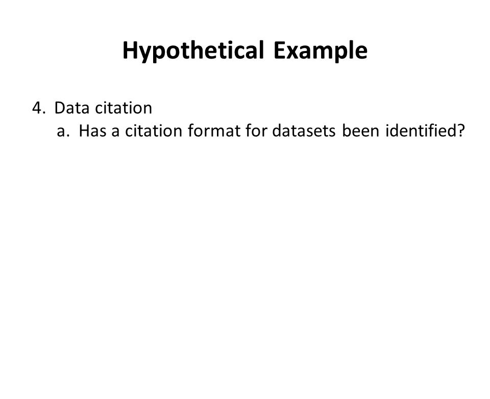 Hypothetical Example 4.Data citation a.Has a citation format for datasets been identified