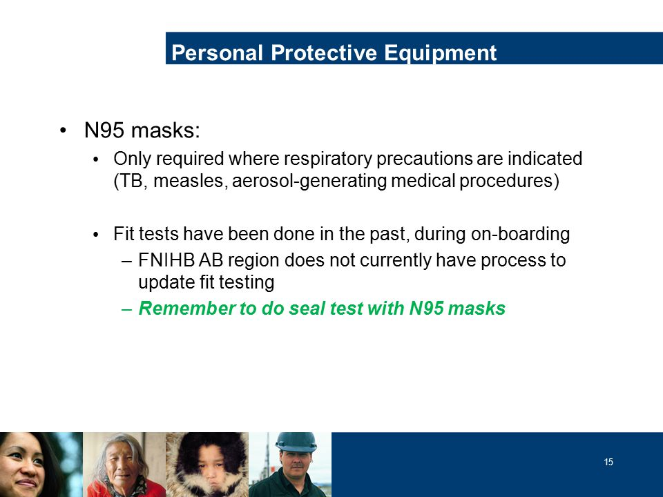 15 N95 masks: Only required where respiratory precautions are indicated (TB, measles, aerosol-generating medical procedures) Fit tests have been done in the past, during on-boarding –FNIHB AB region does not currently have process to update fit testing –Remember to do seal test with N95 masks Personal Protective Equipment